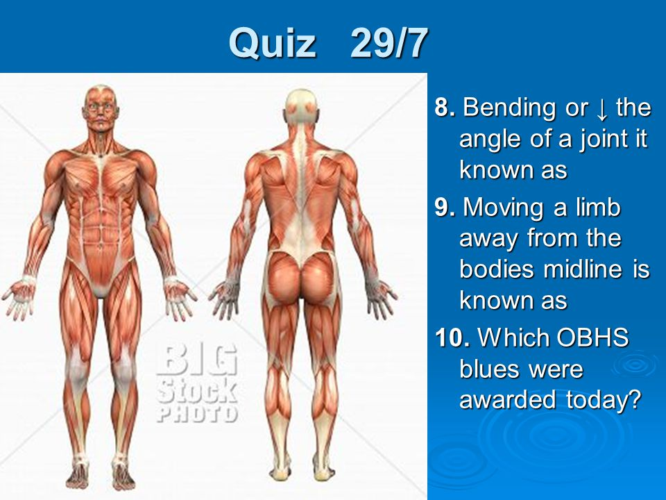 Quiz 29/7 8. Bending or ↓ the angle of a joint it known as 9. Moving a limb away from the bodies midline is known as 10. Which OBHS blues were awarded