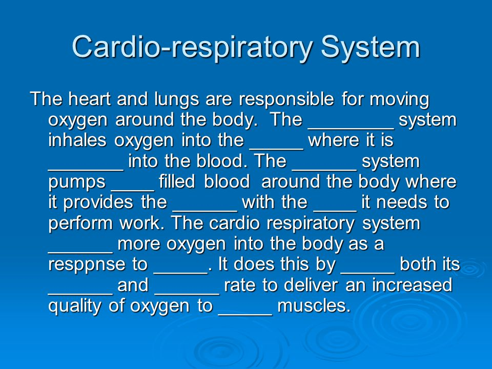 Cardio-respiratory System The heart and lungs are responsible for moving oxygen around the body. The ________ system inhales oxygen into the _____ whe