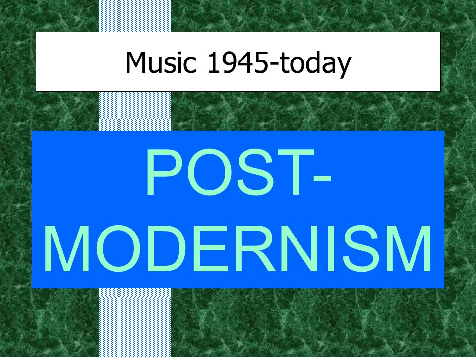 Music 1945-today POST- MODERNISM