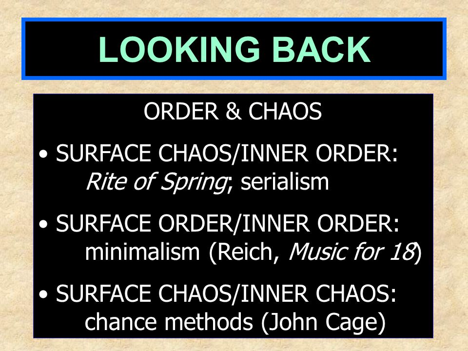 LOOKING BACK ORDER & CHAOS SURFACE CHAOS/INNER ORDER: Rite of Spring; serialism SURFACE ORDER/INNER ORDER: minimalism (Reich, Music for 18) SURFACE CHAOS/INNER CHAOS: chance methods (John Cage)