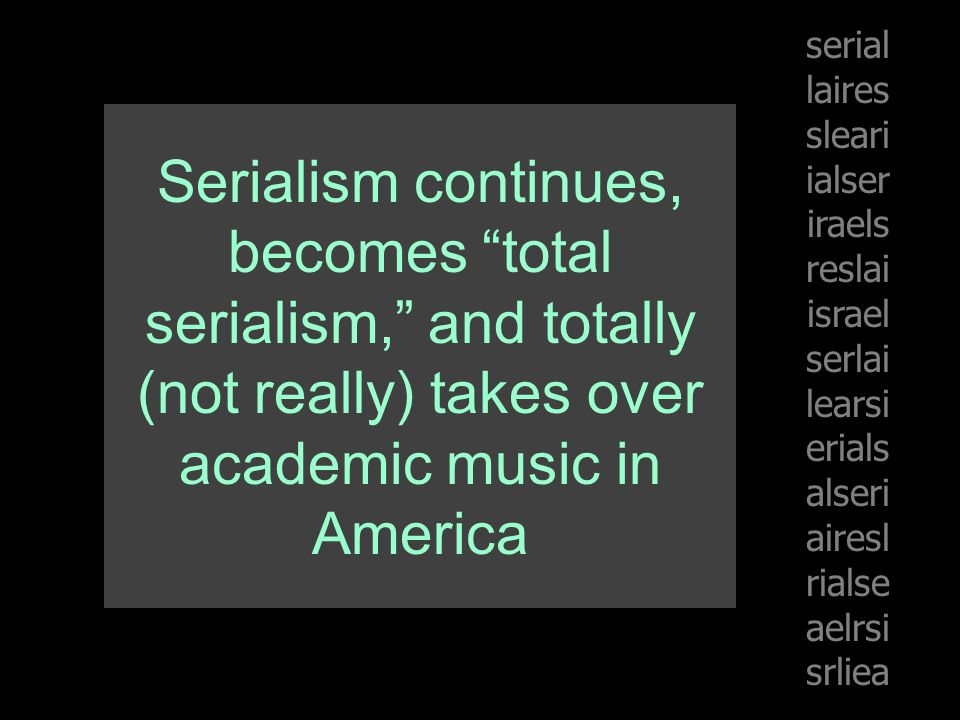 Serialism continues, becomes total serialism, and totally (not really) takes over academic music in America serial laires sleari ialser iraels reslai israel serlai learsi erials alseri airesl rialse aelrsi srliea