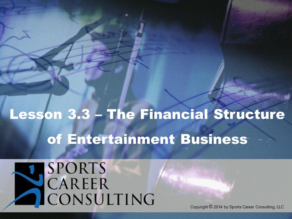 Copyright © 2014 by Sports Career Consulting, LLC Lesson 3.3 – The Financial Structure of Entertainment Business