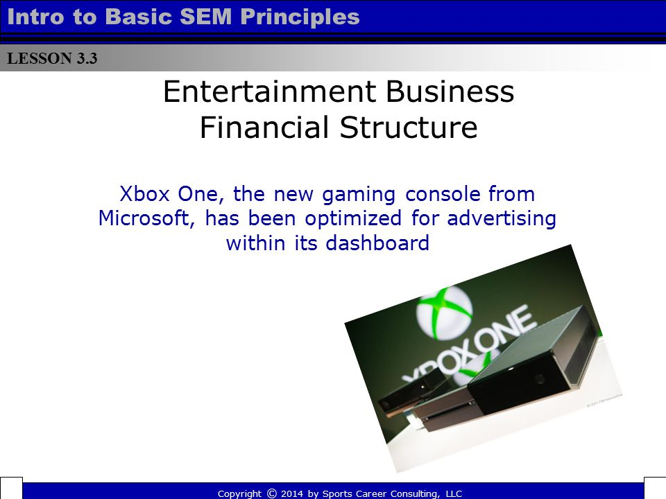 LESSON 3.3 Intro to Basic SEM Principles Entertainment Business Financial Structure Xbox One, the new gaming console from Microsoft, has been optimize