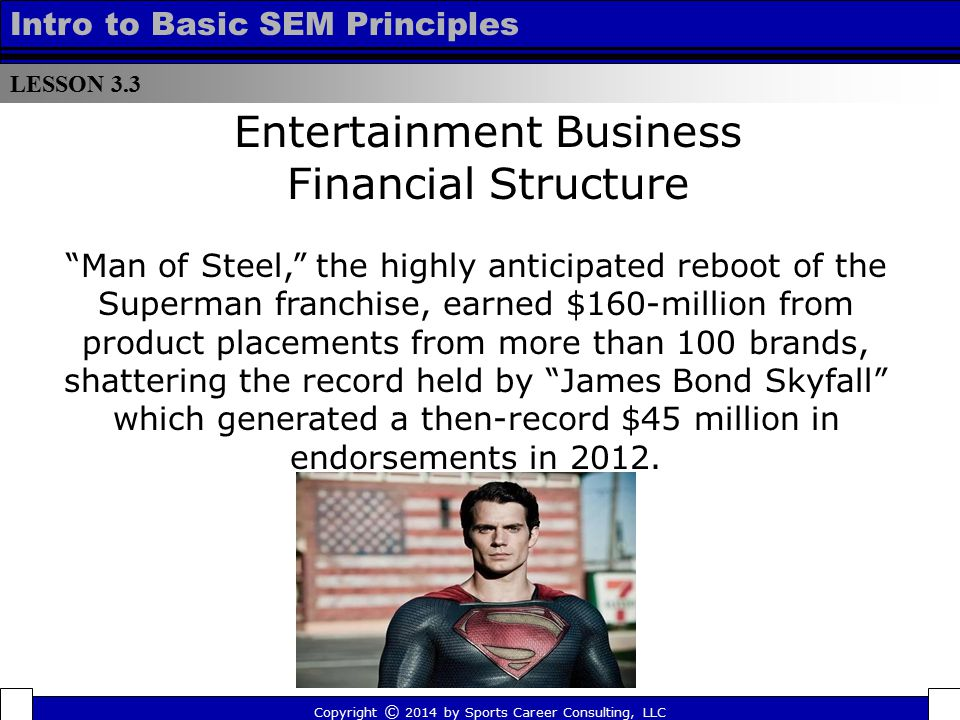 """LESSON 3.3 Intro to Basic SEM Principles Entertainment Business Financial Structure """"Man of Steel,"""" the highly anticipated reboot of the Superman fran"""