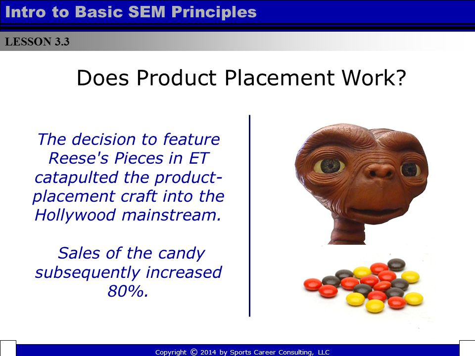 LESSON 3.3 Intro to Basic SEM Principles Does Product Placement Work? The decision to feature Reese's Pieces in ET catapulted the product- placement c