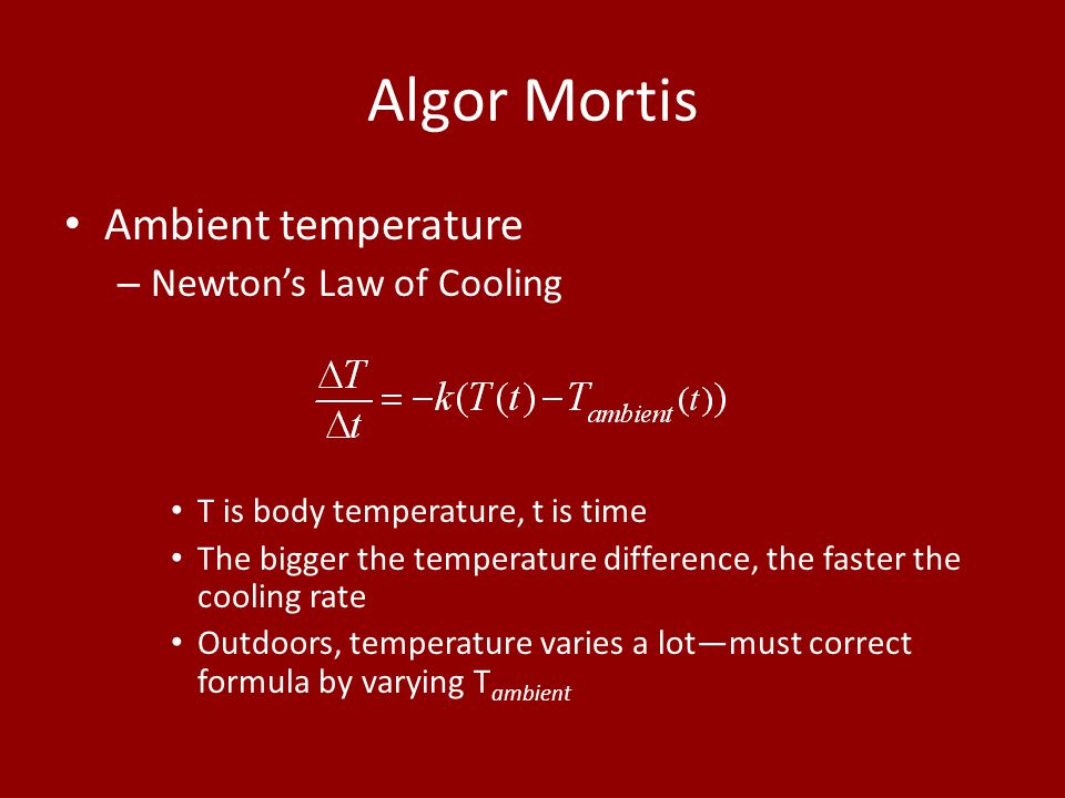 Algor Mortis Ambient temperature – Newton's Law of Cooling T is body temperature, t is time The bigger the temperature difference, the faster the cool
