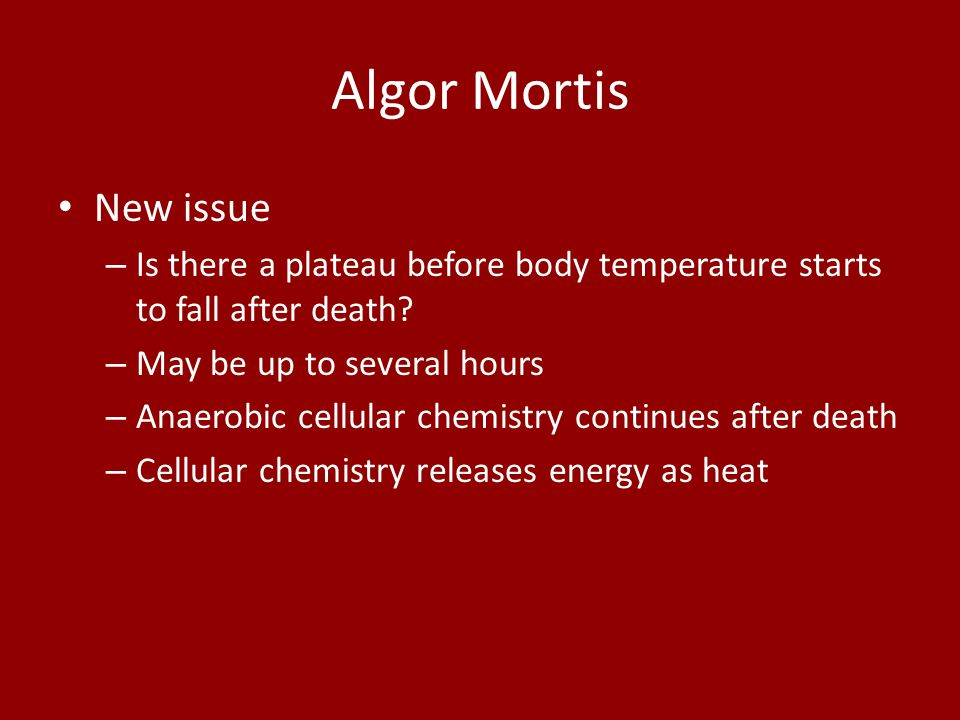 Algor Mortis New issue – Is there a plateau before body temperature starts to fall after death? – May be up to several hours – Anaerobic cellular chem