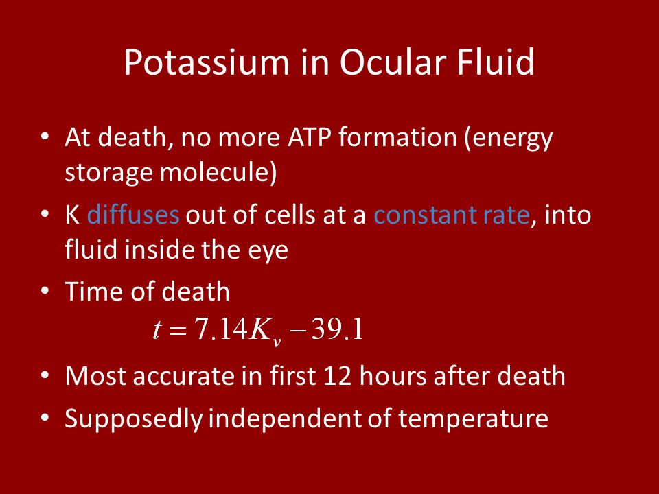 Potassium in Ocular Fluid At death, no more ATP formation (energy storage molecule) K diffuses out of cells at a constant rate, into fluid inside the