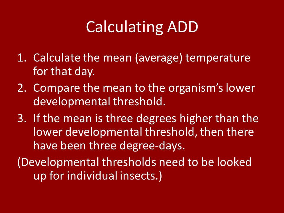 Calculating ADD 1.Calculate the mean (average) temperature for that day. 2.Compare the mean to the organism's lower developmental threshold. 3.If the