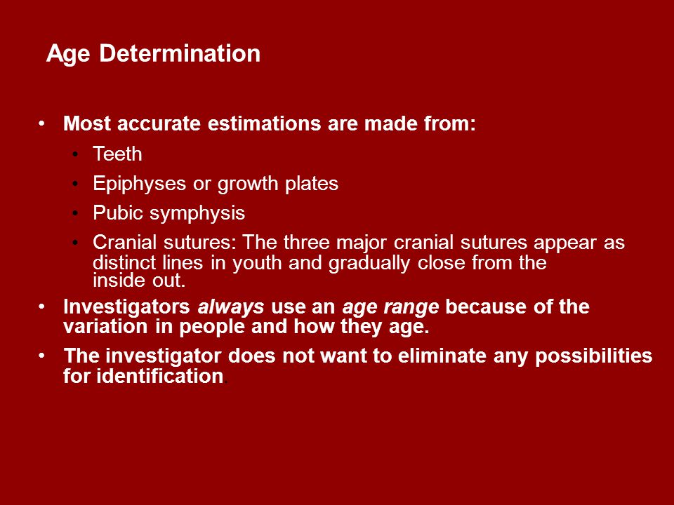 Age Determination Most accurate estimations are made from: Teeth Epiphyses or growth plates Pubic symphysis Cranial sutures: The three major cranial s