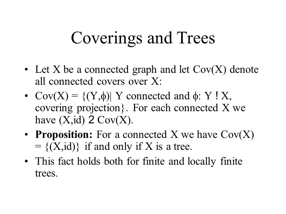 Coverings and Trees Let X be a connected graph and let Cov(X) denote all connected covers over X: Cov(X) = {(Y,  )| Y connected and  : Y .