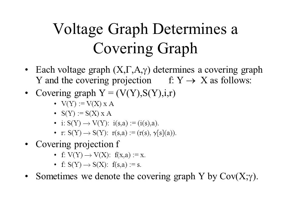 Voltage Graph Determines a Covering Graph Each voltage graph (X, ,A,  ) determines a covering graph Y and the covering projection f: Y  X as follows: Covering graph Y = (V(Y),S(Y),i,r) V(Y) := V(X) x A S(Y) := S(X) x A i: S(Y)  V(Y): i(s,a) := (i(s),a).
