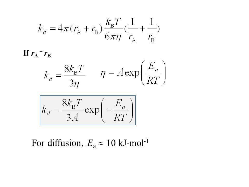 If r A = r B For diffusion, E a  10 kJ  mol -1