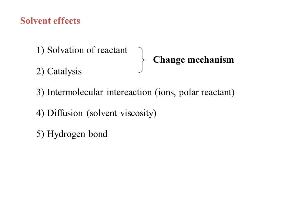 Solvent effects 1)Solvation of reactant 2)Catalysis 3)Intermolecular intereaction (ions, polar reactant) 4)Diffusion (solvent viscosity) 5)Hydrogen bond Change mechanism
