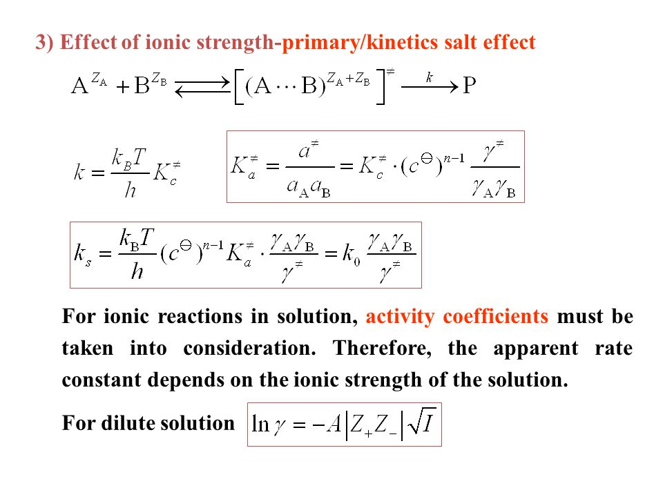 3) Effect of ionic strength-primary/kinetics salt effect For ionic reactions in solution, activity coefficients must be taken into consideration.