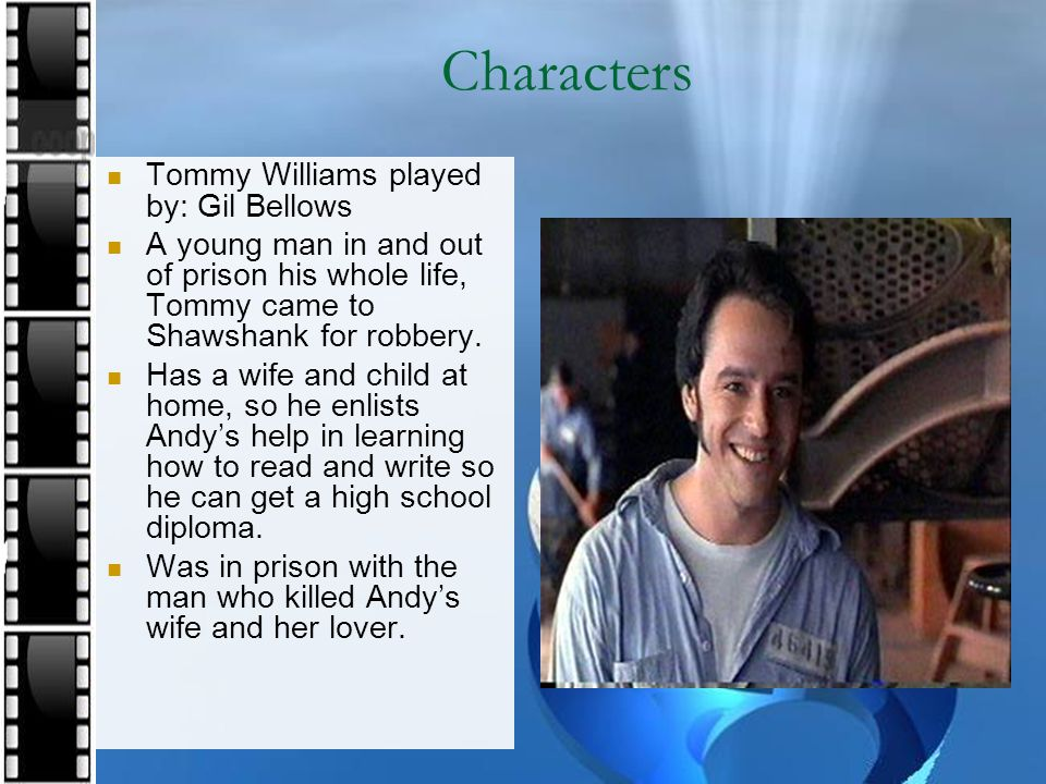 Characters Tommy Williams played by: Gil Bellows A young man in and out of prison his whole life, Tommy came to Shawshank for robbery. Has a wife and