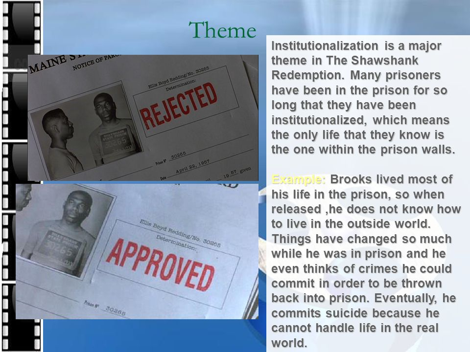 Theme Institutionalization is a major theme in The Shawshank Redemption. Many prisoners have been in the prison for so long that they have been instit