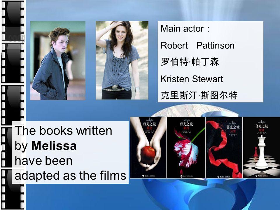 Main actor : Robert Pattinson 罗伯特 · 帕丁森 Kristen Stewart 克里斯汀 · 斯图尔特 The books written by Melissa have been adapted as the films