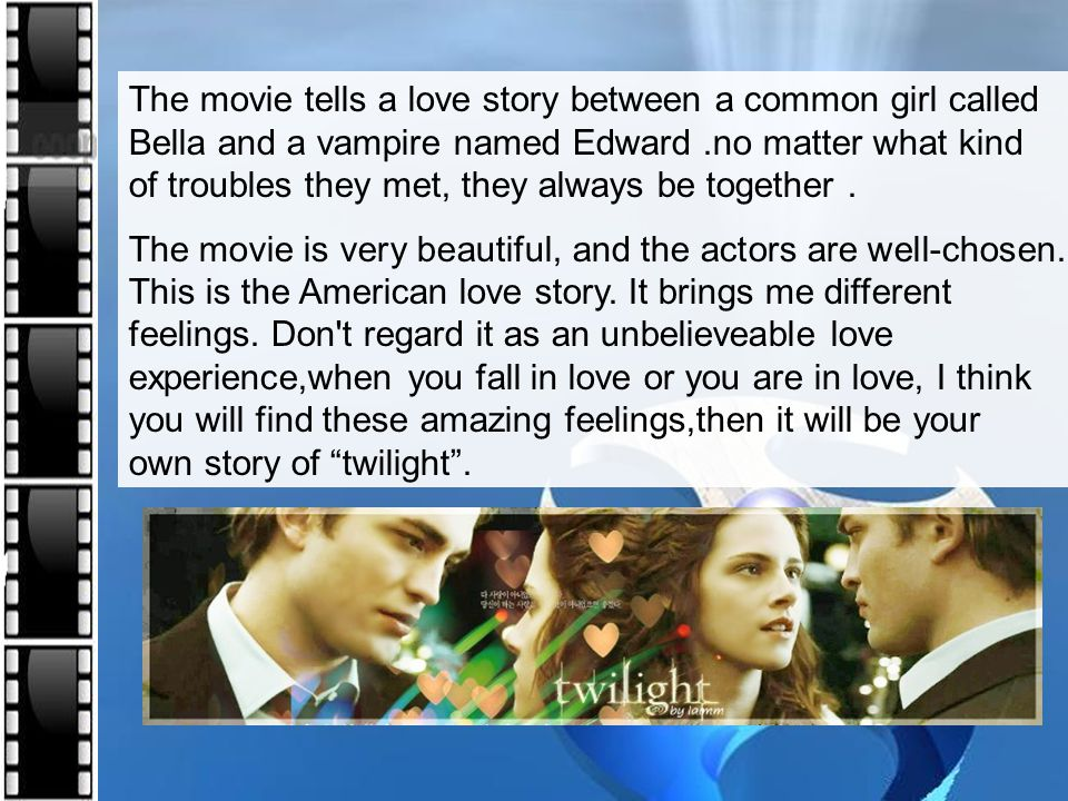 The movie tells a love story between a common girl called Bella and a vampire named Edward.no matter what kind of troubles they met, they always be to