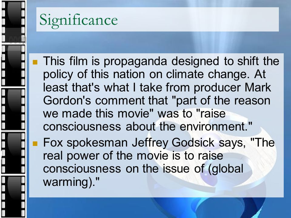 Significance This film is propaganda designed to shift the policy of this nation on climate change. At least that's what I take from producer Mark Gor