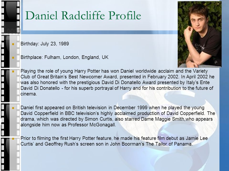 Daniel Radcliffe Profile Birthday: July 23, 1989 Birthplace: Fulham, London, England, UK Playing the role of young Harry Potter has won Daniel worldwi