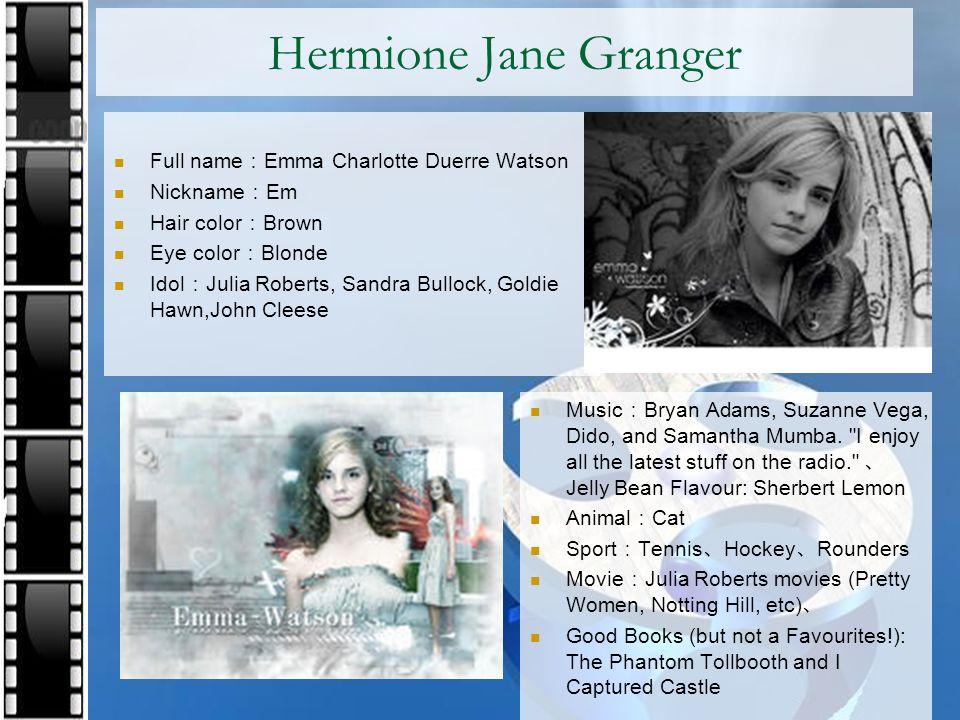 Hermione Jane Granger Full name : Emma Charlotte Duerre Watson Nickname : Em Hair color : Brown Eye color : Blonde Idol : Julia Roberts, Sandra Bullock, Goldie Hawn,John Cleese Music : Bryan Adams, Suzanne Vega, Dido, and Samantha Mumba.
