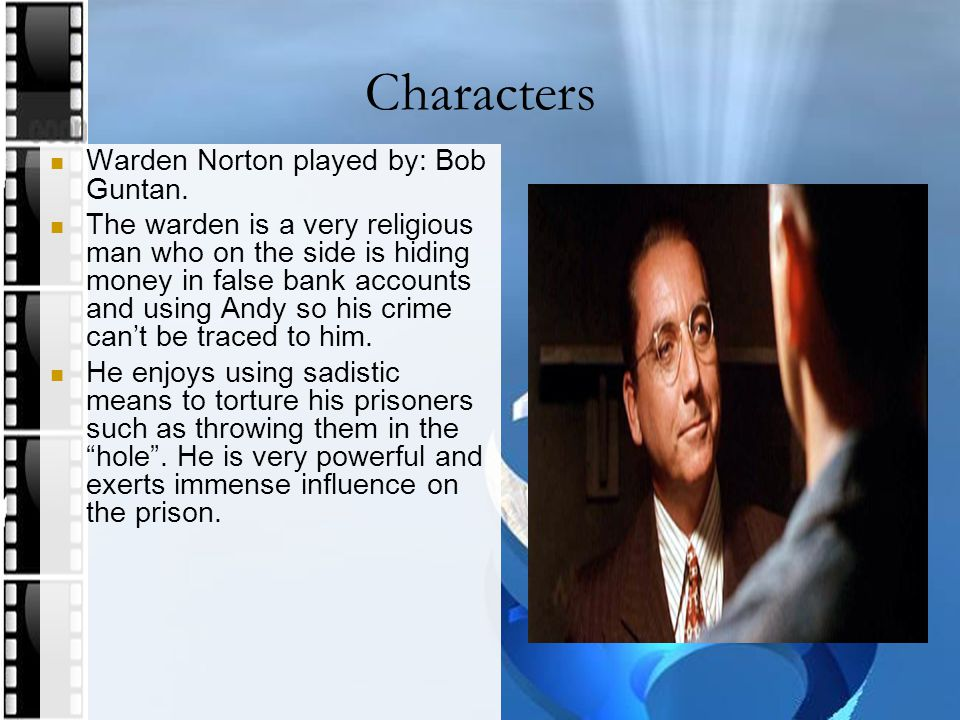 Characters Warden Norton played by: Bob Guntan. The warden is a very religious man who on the side is hiding money in false bank accounts and using An