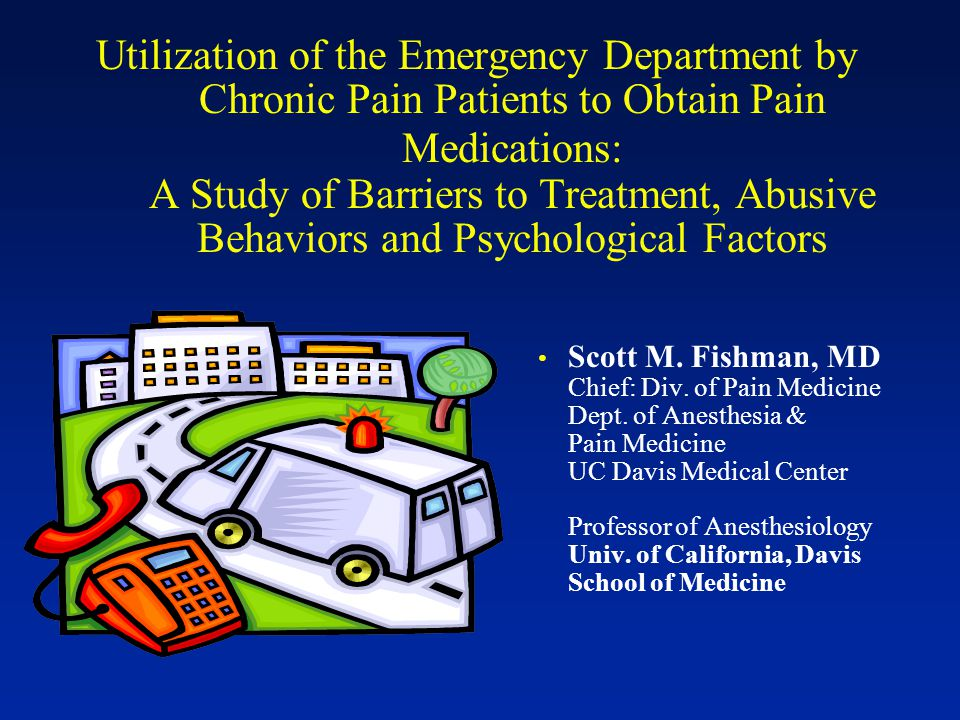Utilization of the Emergency Department by Chronic Pain Patients to Obtain Pain Medications: A Study of Barriers to Treatment, Abusive Behaviors and Psychological Factors Scott M.