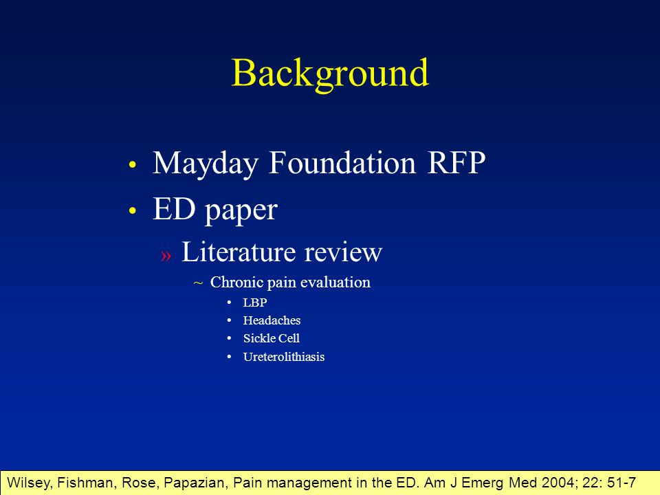 Background Mayday Foundation RFP ED paper » Literature review ~Chronic pain evaluation LBP Headaches Sickle Cell Ureterolithiasis Wilsey, Fishman, Rose, Papazian, Pain management in the ED.