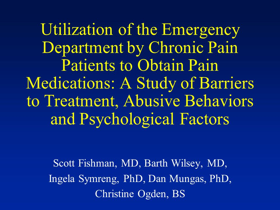 Utilization of the Emergency Department by Chronic Pain Patients to Obtain Pain Medications: A Study of Barriers to Treatment, Abusive Behaviors and Psychological Factors Scott Fishman, MD, Barth Wilsey, MD, Ingela Symreng, PhD, Dan Mungas, PhD, Christine Ogden, BS