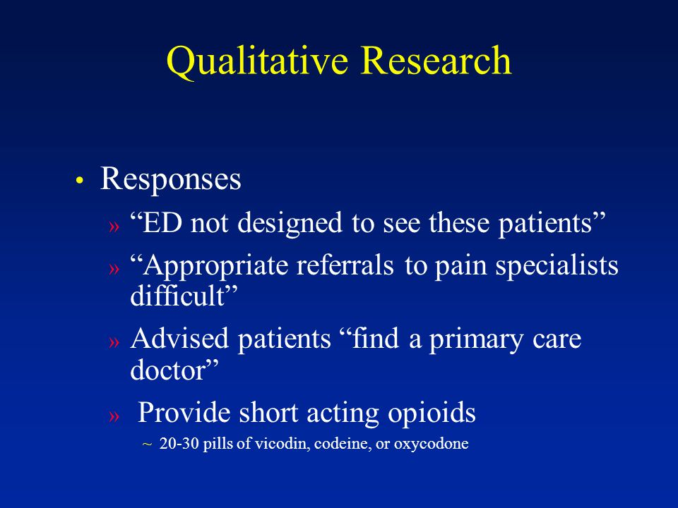 Qualitative Research Responses » ED not designed to see these patients » Appropriate referrals to pain specialists difficult » Advised patients find a primary care doctor » Provide short acting opioids ~20-30 pills of vicodin, codeine, or oxycodone