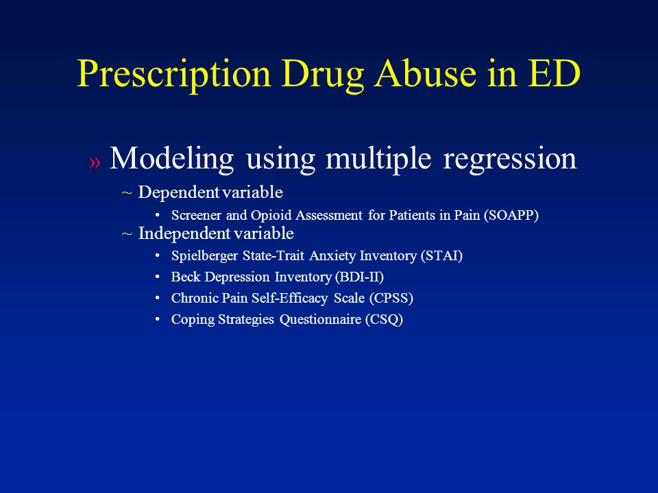 Prescription Drug Abuse in ED » Modeling using multiple regression ~Dependent variable Screener and Opioid Assessment for Patients in Pain (SOAPP) ~Independent variable Spielberger State-Trait Anxiety Inventory (STAI) Beck Depression Inventory (BDI-II) Chronic Pain Self-Efficacy Scale (CPSS) Coping Strategies Questionnaire (CSQ)