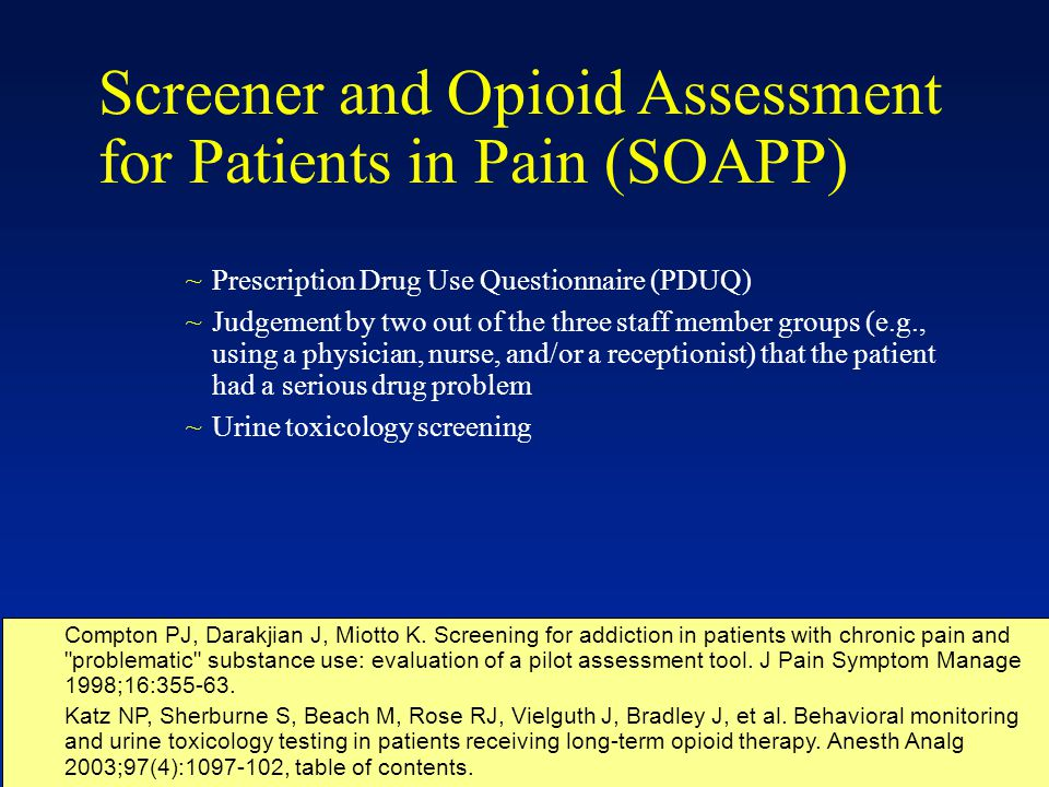 ~Prescription Drug Use Questionnaire (PDUQ) ~Judgement by two out of the three staff member groups (e.g., using a physician, nurse, and/or a receptionist) that the patient had a serious drug problem ~Urine toxicology screening Compton PJ, Darakjian J, Miotto K.