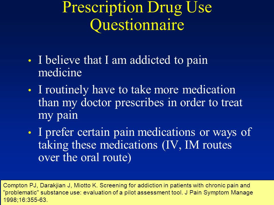 Prescription Drug Use Questionnaire I believe that I am addicted to pain medicine I routinely have to take more medication than my doctor prescribes i