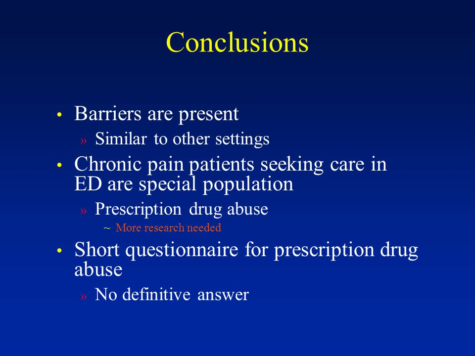Conclusions Barriers are present » Similar to other settings Chronic pain patients seeking care in ED are special population » Prescription drug abuse ~More research needed Short questionnaire for prescription drug abuse » No definitive answer