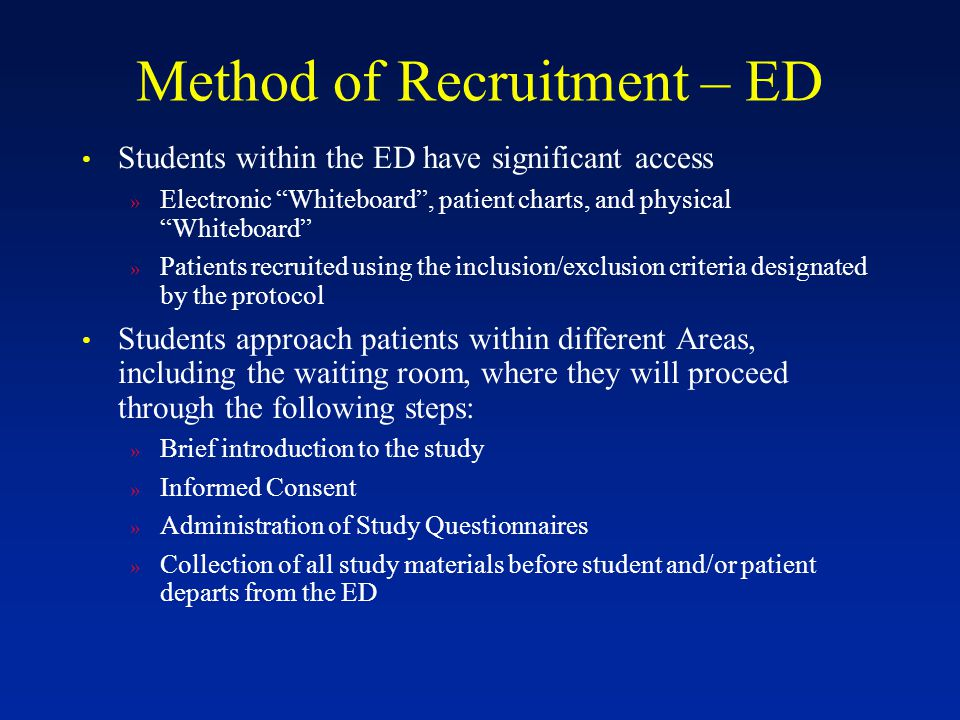 "Method of Recruitment – ED Students within the ED have significant access » Electronic ""Whiteboard"", patient charts, and physical ""Whiteboard"" » Patie"