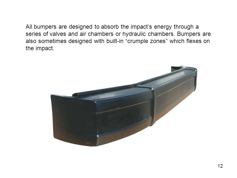 12 All bumpers are designed to absorb the impact's energy through a series of valves and air chambers or hydraulic chambers.