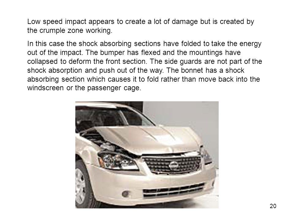20 Low speed impact appears to create a lot of damage but is created by the crumple zone working.
