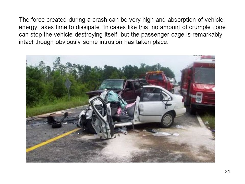 21 The force created during a crash can be very high and absorption of vehicle energy takes time to dissipate.