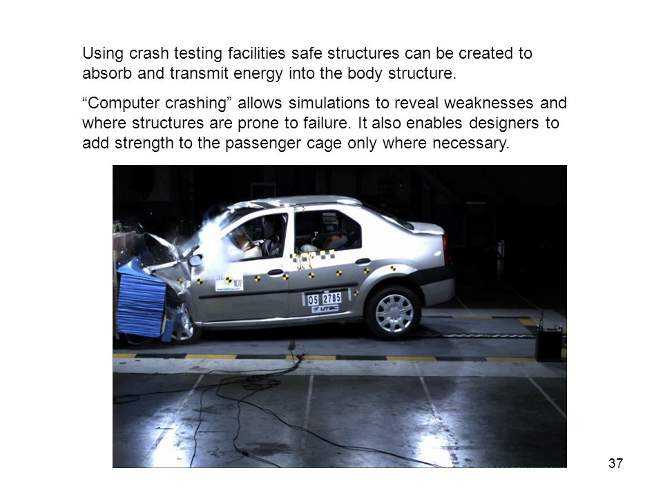 """37 Using crash testing facilities safe structures can be created to absorb and transmit energy into the body structure. """"Computer crashing"""" allows sim"""