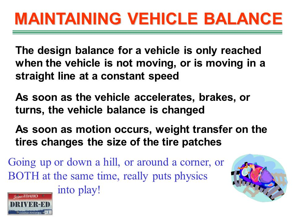 FORCE EFFECT ON OCCUPANTS As the car enters a turn, inertial wants to keep the vehicle and occupants going straight The seat position and seat belts h