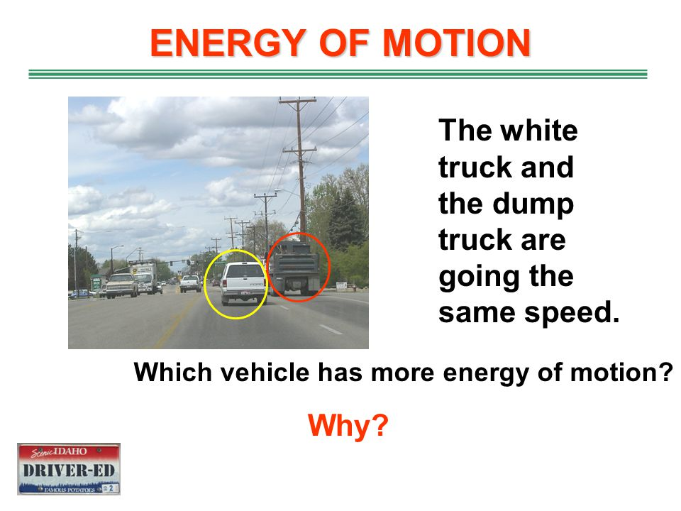 ENERGY OF MOTION The white truck and the dump truck are going the same speed.