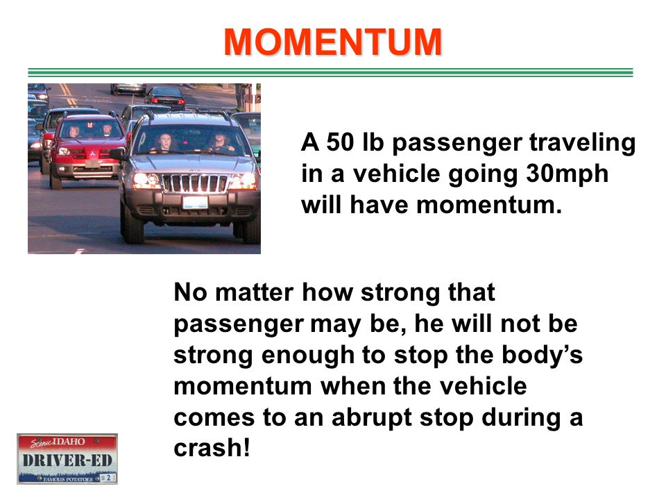 MOMENTUM Momentum is inertia in motion Momentum is the product of speed and weight A small truck filled with potatoes traveling at 20mph has more mome