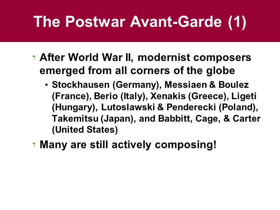 The Postwar Avant-Garde (2) Some works from modernism's 1st phase are now classics Berg's Wozzeck, Bartók's string quartets, Stravinsky's Rite of Spring Postwar modernists have not yet gained a firm place in the repertory Or in the hearts of most listeners …in the United States, at least