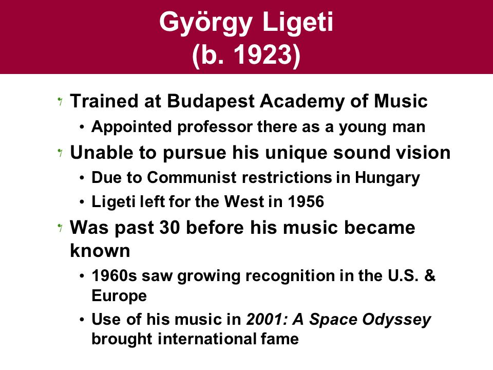 György Ligeti (b. 1923) Trained at Budapest Academy of Music Appointed professor there as a young man Unable to pursue his unique sound vision Due to