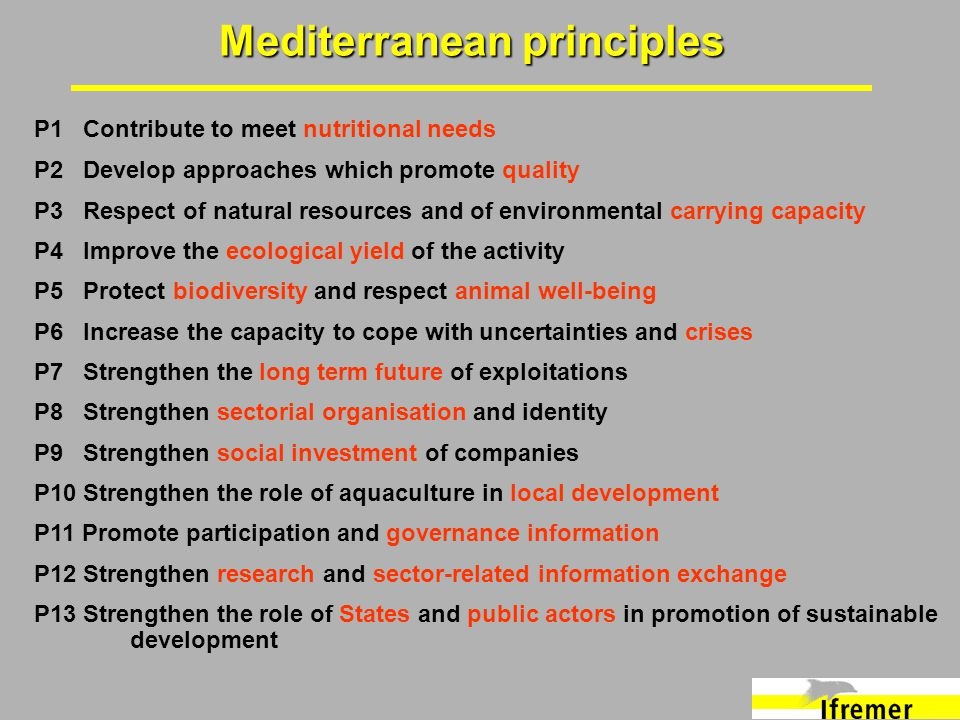 Mediterranean principles P1 Contribute to meet nutritional needs P2 Develop approaches which promote quality P3 Respect of natural resources and of environmental carrying capacity P4 Improve the ecological yield of the activity P5 Protect biodiversity and respect animal well-being P6 Increase the capacity to cope with uncertainties and crises P7 Strengthen the long term future of exploitations P8 Strengthen sectorial organisation and identity P9 Strengthen social investment of companies P10 Strengthen the role of aquaculture in local development P11 Promote participation and governance information P12 Strengthen research and sector-related information exchange P13 Strengthen the role of States and public actors in promotion of sustainable development