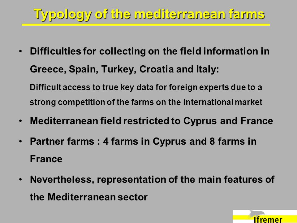 Difficulties for collecting on the field information in Greece, Spain, Turkey, Croatia and Italy: Difficult access to true key data for foreign experts due to a strong competition of the farms on the international market Mediterranean field restricted to Cyprus and France Partner farms : 4 farms in Cyprus and 8 farms in France Nevertheless, representation of the main features of the Mediterranean sector Typology of the mediterranean farms