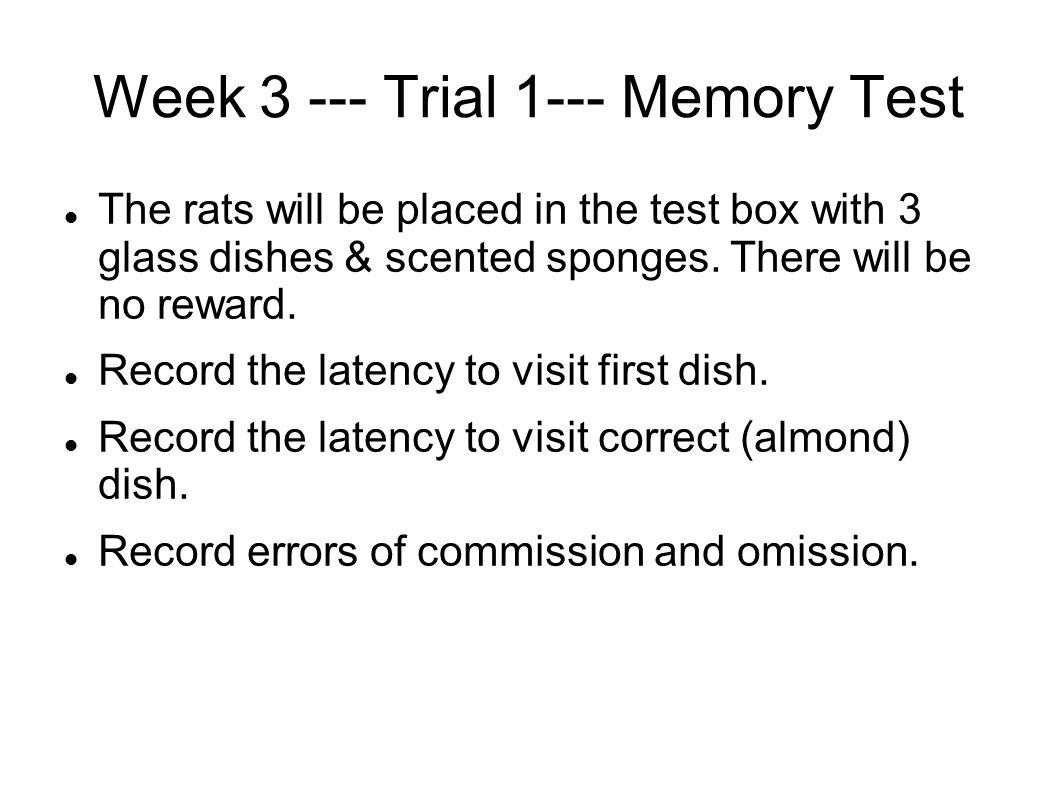 Week 3 --- Trial 1--- Memory Test The rats will be placed in the test box with 3 glass dishes & scented sponges. There will be no reward. Record the l