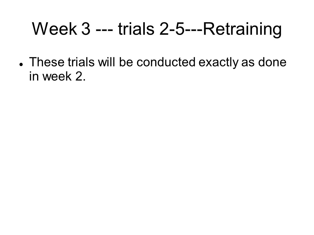 Week 3 --- trials 2-5---Retraining These trials will be conducted exactly as done in week 2.