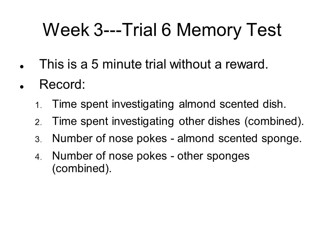 Week 3---Trial 6 Memory Test This is a 5 minute trial without a reward. Record: 1. Time spent investigating almond scented dish. 2. Time spent investi